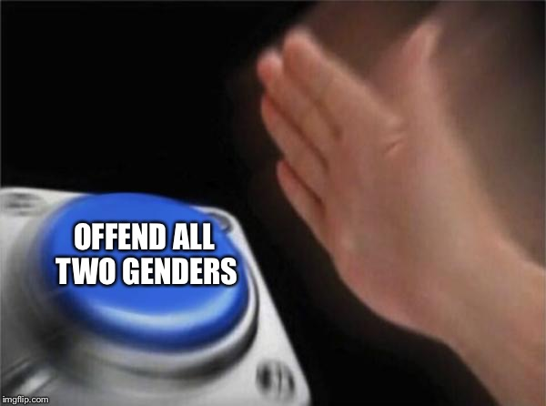 There are only two, right? | OFFEND ALL TWO GENDERS | image tagged in memes,blank nut button | made w/ Imgflip meme maker
