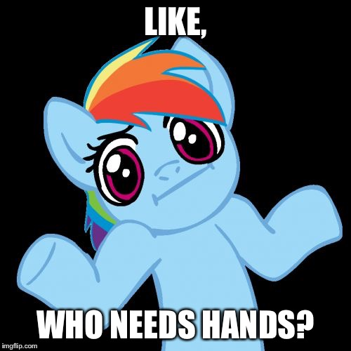 Pony Shrugs Meme | LIKE, WHO NEEDS HANDS? | image tagged in memes,pony shrugs | made w/ Imgflip meme maker