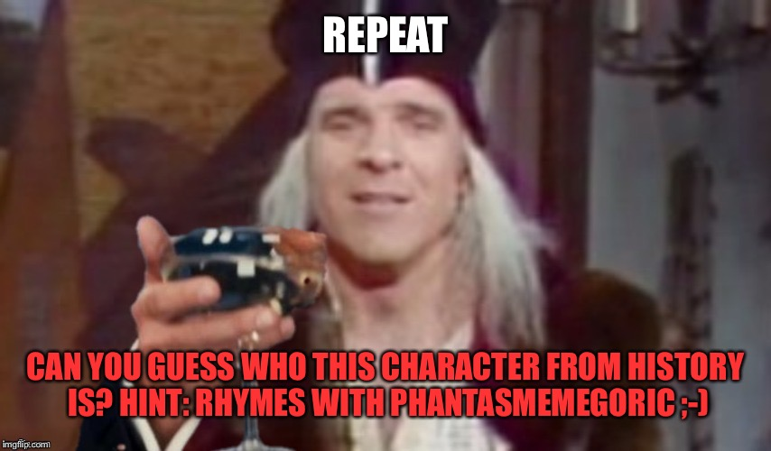 REPEAT CAN YOU GUESS WHO THIS CHARACTER FROM HISTORY IS? HINT: RHYMES WITH PHANTASMEMEGORIC ;-) | made w/ Imgflip meme maker