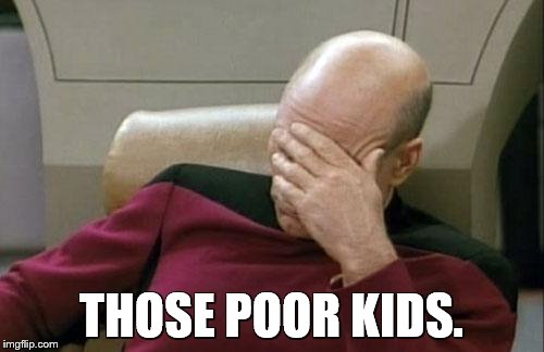 Captain Picard Facepalm Meme | THOSE POOR KIDS. | image tagged in memes,captain picard facepalm | made w/ Imgflip meme maker