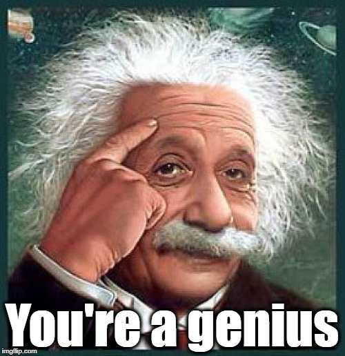 You're a genius | made w/ Imgflip meme maker