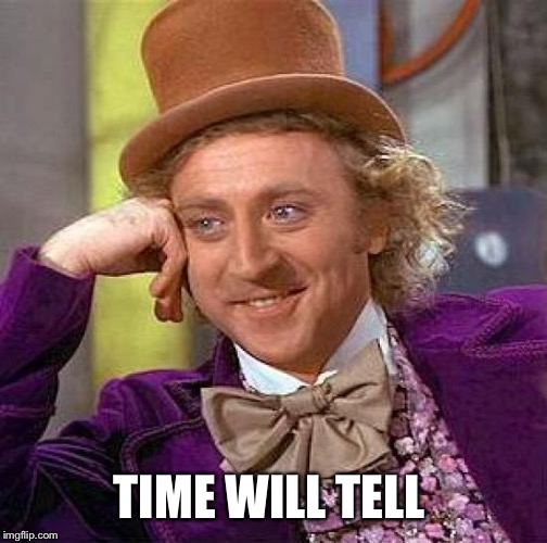 Creepy Condescending Wonka Meme | TIME WILL TELL | image tagged in memes,creepy condescending wonka | made w/ Imgflip meme maker
