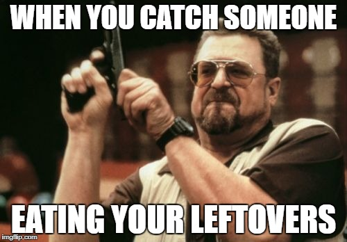 Am I The Only One Around Here Meme | WHEN YOU CATCH SOMEONE EATING YOUR LEFTOVERS | image tagged in memes,am i the only one around here | made w/ Imgflip meme maker