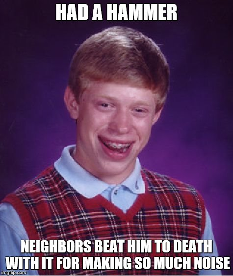 Bad Luck Brian Meme | HAD A HAMMER NEIGHBORS BEAT HIM TO DEATH WITH IT FOR MAKING SO MUCH NOISE | image tagged in memes,bad luck brian | made w/ Imgflip meme maker