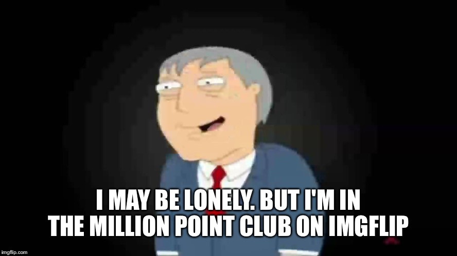 I'll take the win  | I MAY BE LONELY. BUT I'M IN THE MILLION POINT CLUB ON IMGFLIP | image tagged in imgflip users | made w/ Imgflip meme maker