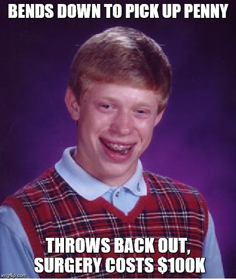 Bad Luck Brian Meme | BENDS DOWN TO PICK UP PENNY THROWS BACK OUT, SURGERY COSTS $100K | image tagged in memes,bad luck brian | made w/ Imgflip meme maker