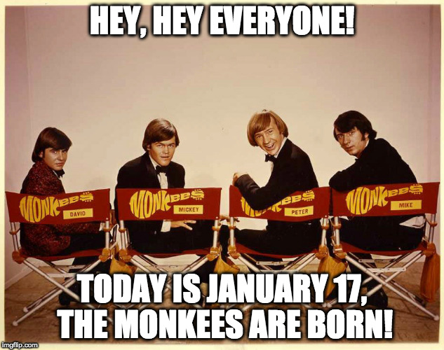 The Monkees | HEY, HEY EVERYONE! TODAY IS JANUARY 17, THE MONKEES ARE BORN! | image tagged in the monkees | made w/ Imgflip meme maker