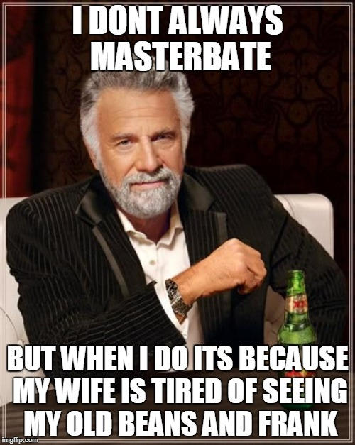 masterbate with class | I DONT ALWAYS MASTERBATE BUT WHEN I DO ITS BECAUSE MY WIFE IS TIRED OF SEEING MY OLD BEANS AND FRANK | image tagged in memes,the most interesting man in the world | made w/ Imgflip meme maker