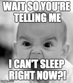 Angry Baby Meme | WAIT SO YOU'RE TELLING ME I CAN'T SLEEP RIGHT NOW?! | image tagged in memes,angry baby | made w/ Imgflip meme maker