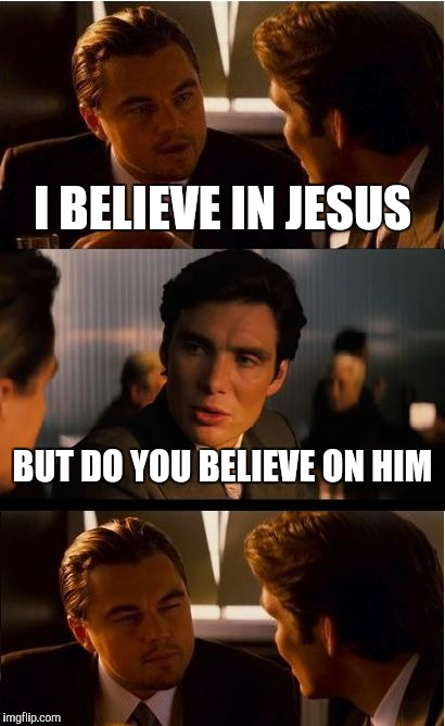Believe on the Lord Jesus | I BELIEVE IN JESUS BUT DO YOU BELIEVE ON HIM | image tagged in memes,inception,jesus,christianity,religion,jehovah's witness | made w/ Imgflip meme maker