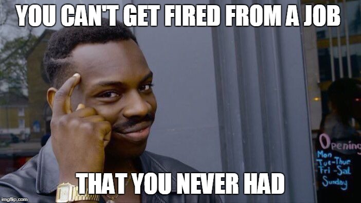 Roll Safe Think About It Meme | YOU CAN'T GET FIRED FROM A JOB THAT YOU NEVER HAD | image tagged in memes,roll safe think about it | made w/ Imgflip meme maker