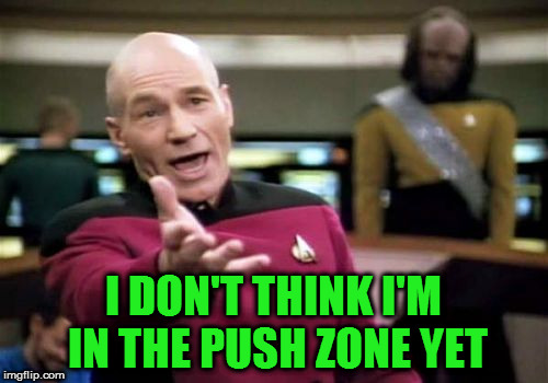Picard Wtf Meme | I DON'T THINK I'M IN THE PUSH ZONE YET | image tagged in memes,picard wtf | made w/ Imgflip meme maker