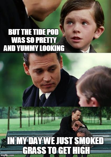 Finding Neverland Meme | BUT THE TIDE POD WAS SO PRETTY AND YUMMY LOOKING IN MY DAY WE JUST SMOKED GRASS TO GET HIGH | image tagged in memes,finding neverland | made w/ Imgflip meme maker