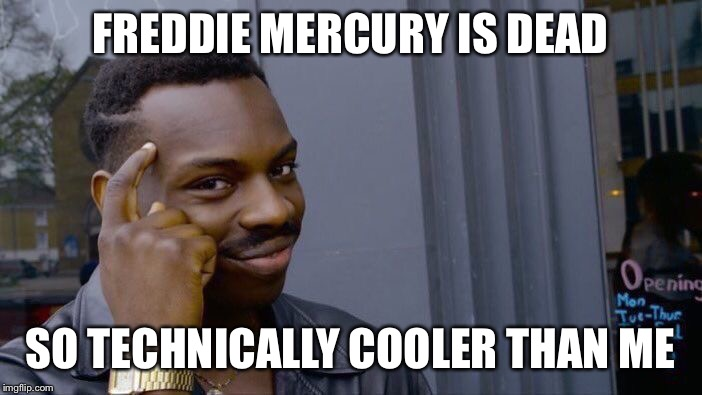 Roll Safe Think About It Meme | FREDDIE MERCURY IS DEAD SO TECHNICALLY COOLER THAN ME | image tagged in memes,roll safe think about it | made w/ Imgflip meme maker