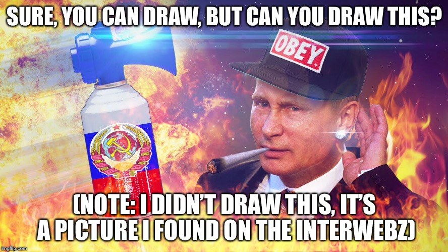 Post your tries in the comment section. | SURE, YOU CAN DRAW, BUT CAN YOU DRAW THIS? (NOTE: I DIDN'T DRAW THIS, IT'S A PICTURE I FOUND ON THE INTERWEBZ) | image tagged in russia,vladimir putin | made w/ Imgflip meme maker