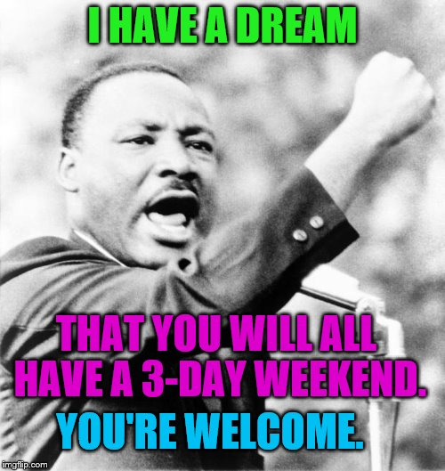 I'm sorry, I had to. ;) | I HAVE A DREAM THAT YOU WILL ALL HAVE A 3-DAY WEEKEND. YOU'RE WELCOME. | image tagged in martin luther king jr | made w/ Imgflip meme maker
