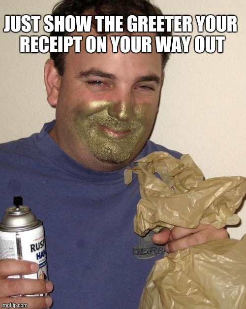 JUST SHOW THE GREETER YOUR RECEIPT ON YOUR WAY OUT | made w/ Imgflip meme maker