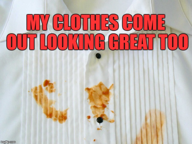 MY CLOTHES COME OUT LOOKING GREAT TOO | made w/ Imgflip meme maker