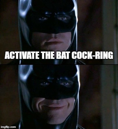 Batman Smiles Meme | ACTIVATE THE BAT COCK-RING | image tagged in memes,batman smiles | made w/ Imgflip meme maker