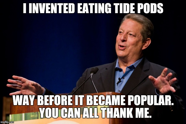 Al Gore | I INVENTED EATING TIDE PODS WAY BEFORE IT BECAME POPULAR.  YOU CAN ALL THANK ME. | image tagged in al gore | made w/ Imgflip meme maker
