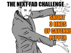 THE NEXT FAD CHALLENGE SNORT 3 LINES OF CAYENNE PEPPER | made w/ Imgflip meme maker