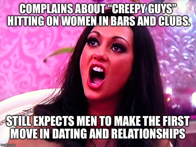 "feminazi | COMPLAINS ABOUT ""CREEPY GUYS"" HITTING ON WOMEN IN BARS AND CLUBS. STILL EXPECTS MEN TO MAKE THE FIRST MOVE IN DATING AND RELATIONSHIPS 