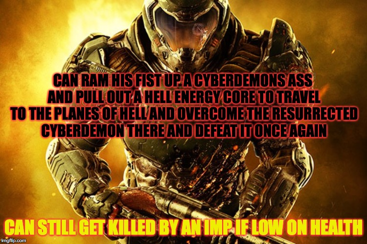 Just Doom Guy Things | CAN RAM HIS FIST UP A CYBERDEMONS ASS AND PULL OUT A HELL ENERGY CORE TO TRAVEL TO THE PLANES OF HELL AND OVERCOME THE RESURRECTED CYBERDEMO | image tagged in doom guy things,doom,demons,game mechanics,nonsense | made w/ Imgflip meme maker