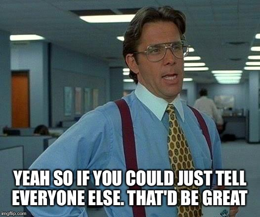That Would Be Great Meme | YEAH SO IF YOU COULD JUST TELL EVERYONE ELSE. THAT'D BE GREAT | image tagged in memes,that would be great | made w/ Imgflip meme maker