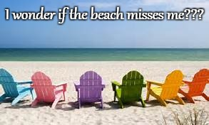 I wonder... | I wonder if the beach misses me??? | image tagged in beach,misses,me | made w/ Imgflip meme maker