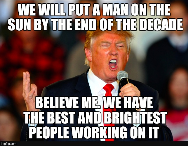 WE WILL PUT A MAN ON THE SUN BY THE END OF THE DECADE BELIEVE ME. WE HAVE THE BEST AND BRIGHTEST PEOPLE WORKING ON IT | made w/ Imgflip meme maker