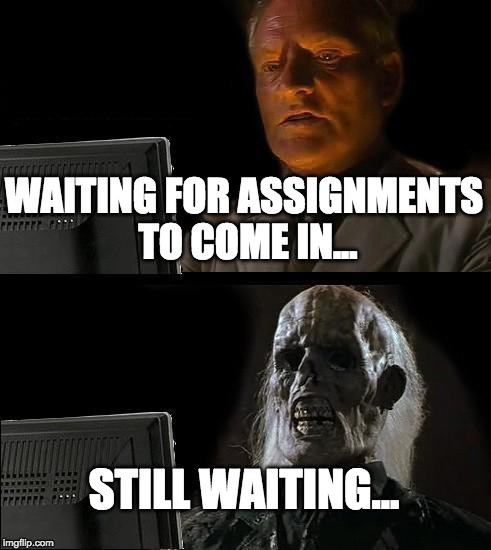 Ill Just Wait Here Meme | WAITING FOR ASSIGNMENTS TO COME IN... STILL WAITING... | image tagged in memes,ill just wait here | made w/ Imgflip meme maker
