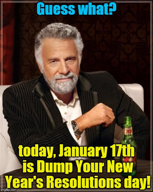 I'm serious, look it up. | Guess what? today, January 17th is Dump Your New Year's Resolutions day! | image tagged in memes,the most interesting man in the world,new year's,resolutions,new year's resolutions | made w/ Imgflip meme maker