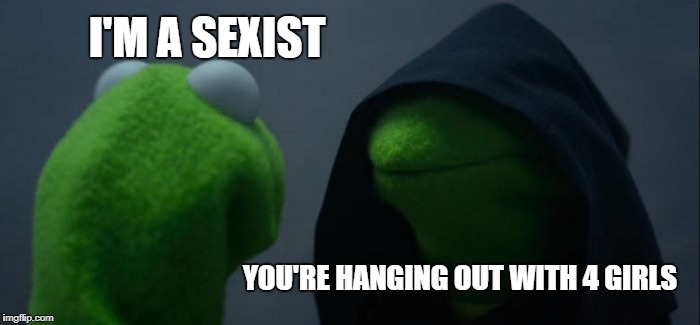 Evil Kermit Meme | I'M A SEXIST YOU'RE HANGING OUT WITH 4 GIRLS | image tagged in memes,evil kermit | made w/ Imgflip meme maker