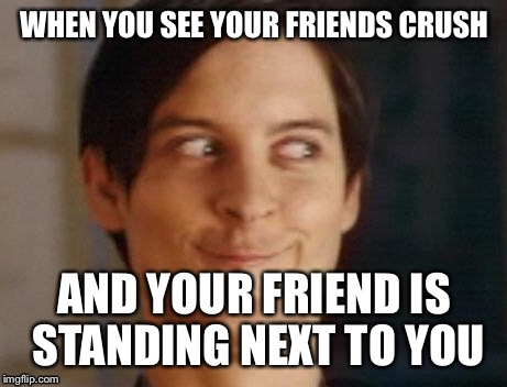 Spiderman Peter Parker Meme | WHEN YOU SEE YOUR FRIENDS CRUSH AND YOUR FRIEND IS STANDING NEXT TO YOU | image tagged in memes,spiderman peter parker | made w/ Imgflip meme maker
