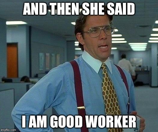That Would Be Great Meme | AND THEN SHE SAID I AM GOOD WORKER | image tagged in memes,that would be great | made w/ Imgflip meme maker
