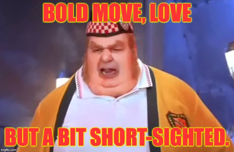 BOLD MOVE, LOVE BUT A BIT SHORT-SIGHTED. | made w/ Imgflip meme maker