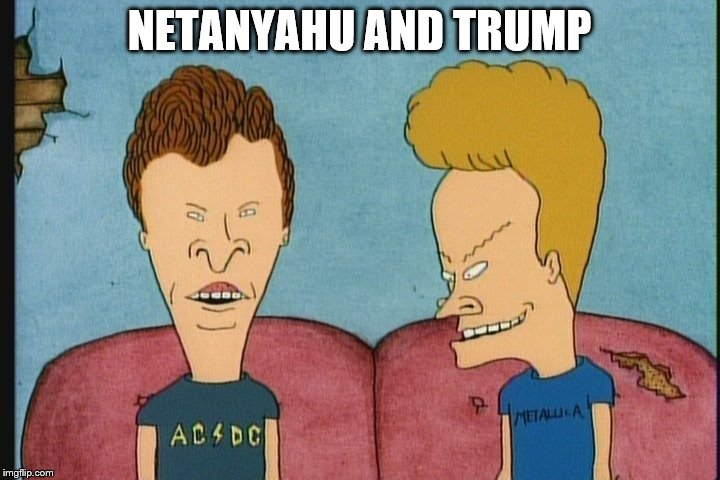 NETANYAHU AND TRUMP | image tagged in beavis and butthead | made w/ Imgflip meme maker
