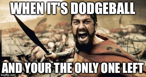 Sparta Leonidas Meme | WHEN IT'S DODGEBALL AND YOUR THE ONLY ONE LEFT | image tagged in memes,sparta leonidas | made w/ Imgflip meme maker