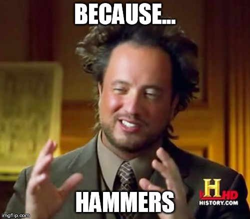 Ancient Aliens Meme | BECAUSE... HAMMERS | image tagged in memes,ancient aliens | made w/ Imgflip meme maker