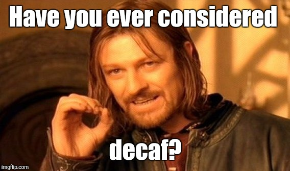One Does Not Simply Meme | Have you ever considered decaf? | image tagged in memes,one does not simply | made w/ Imgflip meme maker