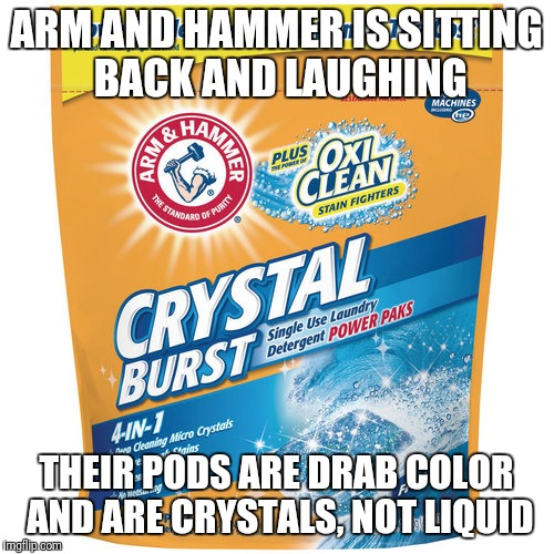 It's All a Marketing Ploy Dreamed Up By A&H | ARM AND HAMMER IS SITTING BACK AND LAUGHING THEIR PODS ARE DRAB COLOR AND ARE CRYSTALS, NOT LIQUID | image tagged in tide pods,dumbasses | made w/ Imgflip meme maker