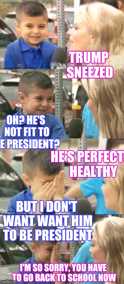 Had a conversation... Reminded me of toddler management... | TRUMP SNEEZED I'M SO SORRY, YOU HAVE TO GO BACK TO SCHOOL NOW OH? HE'S NOT FIT TO BE PRESIDENT? HE'S PERFECTLY HEALTHY BUT I DON'T WANT WANT | image tagged in trump,liberal media | made w/ Imgflip meme maker