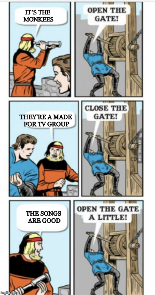 Open the gate | IT'S THE MONKEES THEY'RE A MADE FOR TV GROUP THE SONGS ARE GOOD | image tagged in open the gate | made w/ Imgflip meme maker