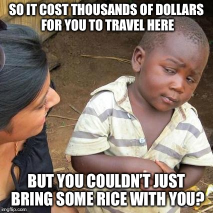 Third World Skeptical Kid Meme | SO IT COST THOUSANDS OF DOLLARS FOR YOU TO TRAVEL HERE BUT YOU COULDN'T JUST BRING SOME RICE WITH YOU? | image tagged in memes,third world skeptical kid | made w/ Imgflip meme maker