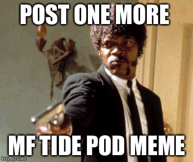 It was funny the first 50 times... | POST ONE MORE MF TIDE POD MEME | image tagged in memes,say that again i dare you,tide pods,samuel l jackson,enough is enough | made w/ Imgflip meme maker