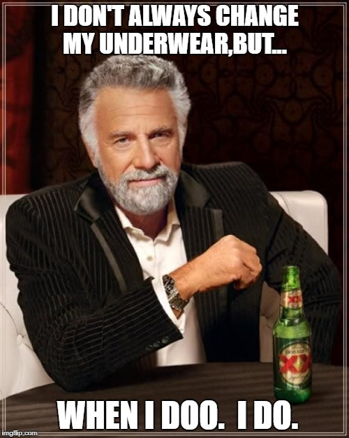 The Most Interesting Man In The World Meme | I DON'T ALWAYS CHANGE MY UNDERWEAR,BUT... WHEN I DOO.  I DO. | image tagged in memes,the most interesting man in the world | made w/ Imgflip meme maker