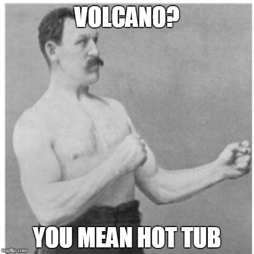 Take A Dip | VOLCANO? YOU MEAN HOT TUB | image tagged in memes,overly manly man | made w/ Imgflip meme maker