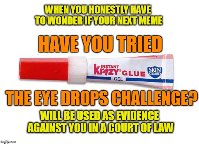 Meme Lord Stretch Goals | HAVE YOU TRIED THE EYE DROPS CHALLENGE? WHEN YOU HONESTLY HAVE TO WONDER IF YOUR NEXT MEME WILL BE USED AS EVIDENCE AGAINST YOU IN A COURT O | image tagged in krazyglue,goals,memes,dank memes | made w/ Imgflip meme maker