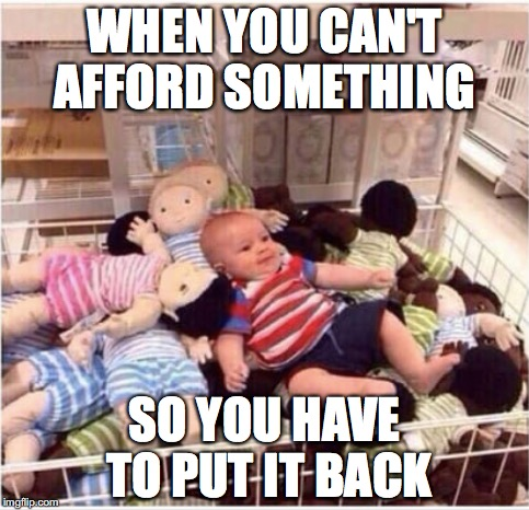 It's expensive but we loved them | WHEN YOU CAN'T AFFORD SOMETHING SO YOU HAVE TO PUT IT BACK | image tagged in memes,funny memes,too funny,funny,baby | made w/ Imgflip meme maker