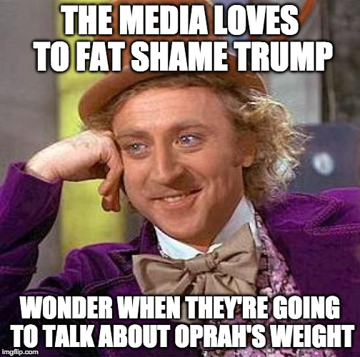Do I have to offer a trigger warning? | THE MEDIA LOVES TO FAT SHAME TRUMP WONDER WHEN THEY'RE GOING TO TALK ABOUT OPRAH'S WEIGHT | image tagged in creepy condescending wonka,college liberal,donald trump,oprah,fat shame,media | made w/ Imgflip meme maker